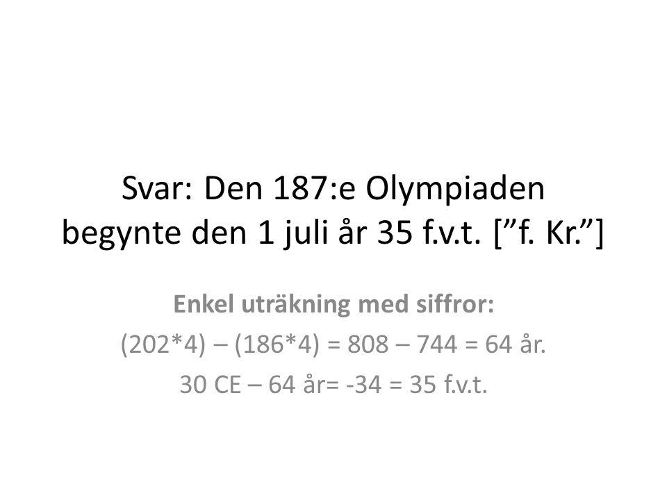 Svar: Den 187:e Olympiaden begynte den 1 juli år 35 f.v.t. [ f. Kr. ]
